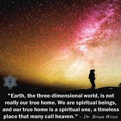 """""""Earth, the three-dimensional world, is not really our true home. We are spiritual beings, and our true home is a spiritual one, a timeless place that many call heaven. Brian Weiss / www. New Quotes, Change Quotes, Qoutes, Funny Quotes, Inspirational Quotes, Dr Brian Weiss, 5am Club, Mind Unleashed, Past Life Regression"""