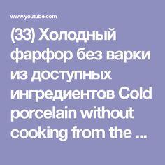(33) Холодный фарфор без варки из доступных ингредиентов  Cold porcelain without cooking from the availab - YouTube