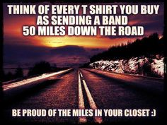 think of every t-shirt you buy as sending a band 50 miles down the road. be proud of the miles in your closet. (meme)