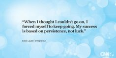 """""""When I thought I couldn't go on, I forced myself to keep going. My success is based on persistence, not luck."""" -- Estee Lauder. Get your inspirational quote on CNN.com."""