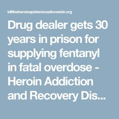 Drug dealer gets 30 years in prison for supplying fentanyl in fatal overdose - Heroin Addiction and Recovery Discussion Forum. Pinned by the You Are Linked to Resources for Families of People with Substance Use  Disorder cell phone / tablet app December 17, 2016;   Android- https://play.google. com/store/apps/details?id=com.thousandcodes.urlinked.lite   iPhone -  https://itunes.apple.com/us/app/you-are-linked-to-resources/id743245884?mt=8com