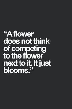 A flower doesn't think of competing with the flower next to it. It just blooms.
