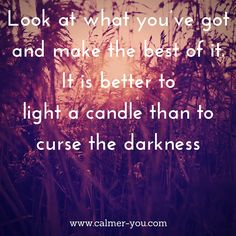 Look at what you've got and make the best of it. It is better to light a candle than to curse the darkness. #calmeryou