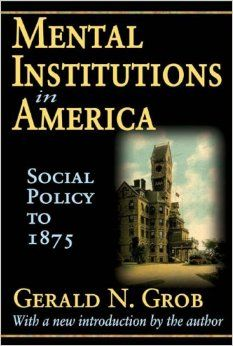 Mental institutions in America; social policy to 1875 [by] Gerald N. Grob.