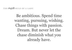 Be ambitious. Spend time wanting, pursuing, wishing. Chase things with passion. Dream. But never let the chase diminish what you already have.