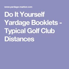 Do It Yourself Yardage Booklets - Typical Golf Club Distances