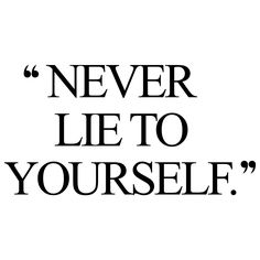 never lie to yourself