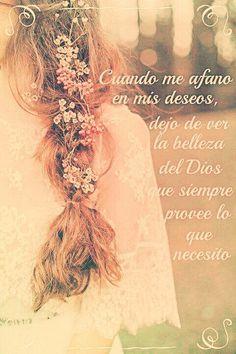 Cuando me afanó en mis deseos, dejo de ver la belleza del Dios que provee lo que necesito.