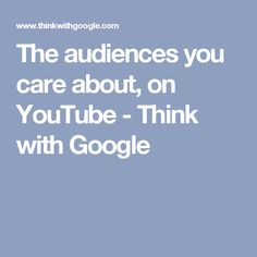 The audiences you care about, on YouTube - Think with Google