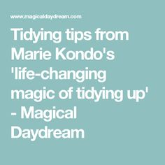 Tidying tips from Marie Kondo's 'life-changing magic of tidying up' - Magical Daydream