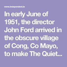 In early June of 1951, the director John Ford arrived in the obscure village of Cong, Co Mayo, to make The Quiet Man (1952). Cong had hardly been glimpsed at by the Irish urbanite, let