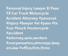Personal Injury Lawyer El Paso TX Car Truck Motorcycle Accident Attorney #personal #injury #lawyer #el #paso #tx #car #truck #motorcycle #accident #attorney,auto,workers #compensation,attorneys,lawyers,law #office,firm,firms http://delaware.remmont.com/personal-injury-lawyer-el-paso-tx-car-truck-motorcycle-accident-attorney-personal-injury-lawyer-el-paso-tx-car-truck-motorcycle-accident-attorneyautoworkers-compensationattorneyslawyer/  # Personal Injury Lawyer El Paso TX Put an experienced…