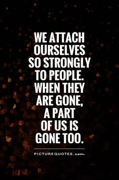 We attach ourselves so strongly to people. when they are gone, a part of us is gone too. Picture Quotes.