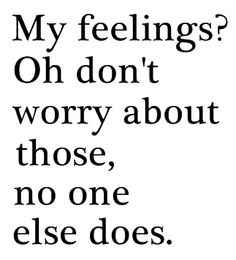 Don't worry about my feelings, no one else ever did..