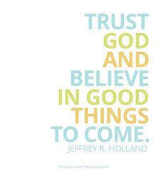 Trust God and believe in good things to come. ~ Elder Jeffrey R. Lds Quotes, Religious Quotes, Fact Quotes, Uplifting Quotes, Inspirational Quotes, Positive Quotes, Spiritual Thoughts, Spiritual Quotes, Holland Quotes