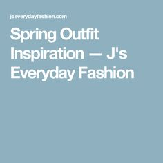 Spring Outfit Inspiration — J's Everyday Fashion