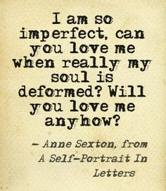 """""""I am so imperfect ... will you love me anyhow? -""""Anne Sexton"""