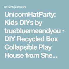 UnicornHatParty: Kids DIYs by truebluemeandyou • DIY Recycled Box Collapsible Play House from She...