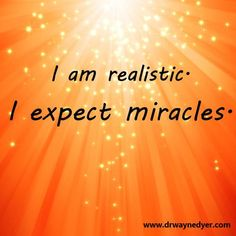 I am realistic. I expect miracles. :)))
