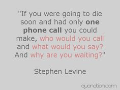 """If you were going to die soon and had only one phone call you could make, who would you call and what would you say? And why are you waiting?""  -Stephen Levine"