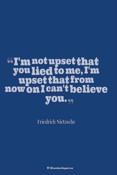 """""""I'm not upset that you lied to me, I'm upset that from now on I can't believe you."""" ― Friedrich Nietzsche, Quotes about broken trust"""