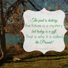 The past is history, the future is a mystery, but today is a gift.  That is why it is called the Present - quote - Is fear, depression, or unworthiness keeping you from the life you want? Find out how you can turn your life around by living in the present. - Living in the Present is The Ultimate Gift We Can Give Ourselves - YourSassySelf.com