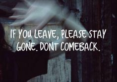 Please never come back It really hurts