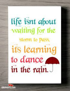 Life Isn't About Waiting For The Storm To Pass…