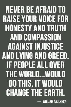 Never be afraid to raise your voice for honesty and truth and compassion against injustice and lying and greed. If people all over the world … would do this, it would change the earth.            ~William Faulkner