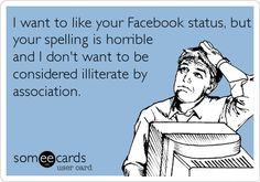 Funny Confession Ecard: I want to like your Facebook status, but your spelling is horrible and I don't want to be considered illiterate by association.