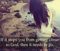 If it stops you from getting closer to God, then it needs to go.