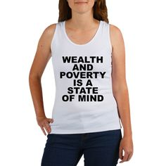 Women's light color white tank top with Wealth And Poverty Is A State Of Mind theme. To have will power; your sights set on your dreams, goals and ideas no matter the obstacles and have avenues to accomplish them you are already wealthy. Available in small, medium, large, x-large, 2x-large, 3x-large for only $20.99. Go to the link to purchase the product and to see other options – http://www.cafepress.com/stwealth