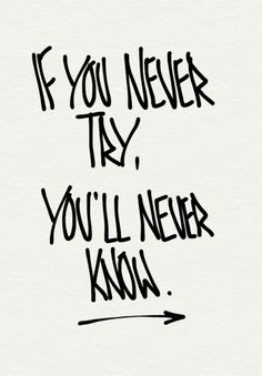 if you never try, you'll never know...