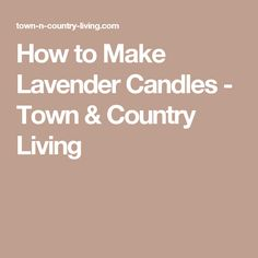 How to Make Lavender Candles - Town & Country Living