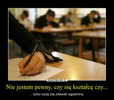 Nie jestem pewny, czy się kształcę czy... – ...tylko uczę się zdawać egzaminy