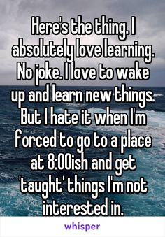 Here's the thing. I absolutely love learning. No joke. I love to wake up and learn new things. But I hate it when I'm forced to go to a place at 8:00ish and get 'taught' things I'm not interested in.