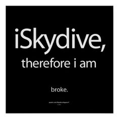 Skydive, therefore i am... broke. So true. If skydiving is your obsessive addiction, this humorous parody poster design will express your experience with fast free falling funds!