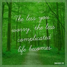 """The less you worry, the less complicated life becomes."""