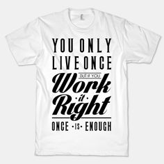 you only live once but if you work it right once is enough! #yolo #cool #shirt #real #housewives #bravo #rad #design #you #only #live #once #work #it