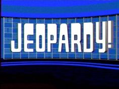Jeopardy! (I call this my college! It's my daily intelligence test that I do quite well on!)