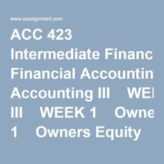 ACC 423 Intermediate Financial Accounting III  WEEK 1  Owners Equity Paper  WEEK 2  Individual Exercises E15-13, E15-18, E16-20  Learning Team Assignments from the Text 1 CA 16-4  Learning Team Weekly Reflection  Problems P20-8, P22-3  Wiley Plus Exercises E15-13, P15-1, E16-20, P16-7  Discussion Questions 1, 2, 3  WEEK 3  Individual Exercises E17-1, E17-7, E17-12, Q 1 and 26  Wiley Plus Exercise E17-7, E17-12, P17-3, P17-8 a & c  Learning Team Assignments From the ...