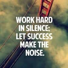 Work hard in silence. Let success make the noise.