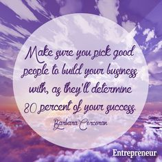Make sure you pick good people to build your business with, as they'll determine 80 percent of your success. -- Barbara Corcoran