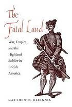 The fatal land : war, empire, and the highland soldier in British America