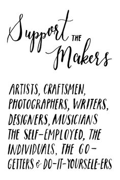 Support The Makers... Artists, Craftsmen, Photographers, Writers, Designers, Musicians, The Self-Employed, The Individuals, The Go-Getters, And Do-It-Yourself-Ers.