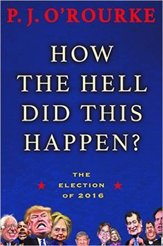 How the Hell Did This Happen?: The Election of 2016: P. J. O'Rourke: 9780802126191: AmazonSmile: Books
