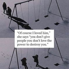Of course I loved him ... you don't give people you don't love the power to destroy you.