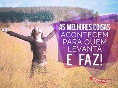 As melhores coisas acontecem para quem levanta e faz! #melhor #levantar #fazer #inspiracao