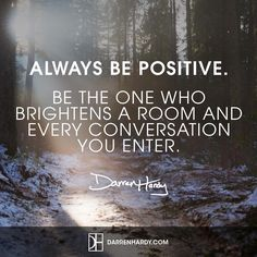 """""""Always be positive. Be the one who brightens a room and every conversation you enter."""""""