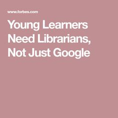 Young Learners Need Librarians, Not Just Google
